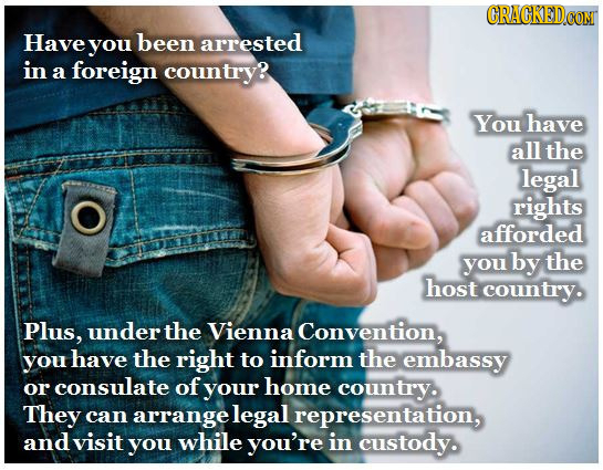 Have you been arrested in a foreign country? You have all the legal rights afforded you by the host country. Plus, under the Vienna Convention, you ha