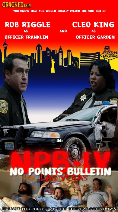 CRACKED C COM YOU KNOW THAT YOU WOULD TOTALLY WATCH THE SHIT OUT OF ROB RIGGLE CLEO KING AS AND AS OFFICER FRANKLIN OFFICER GARDEN Ewtcn LAS VEGAS IN: