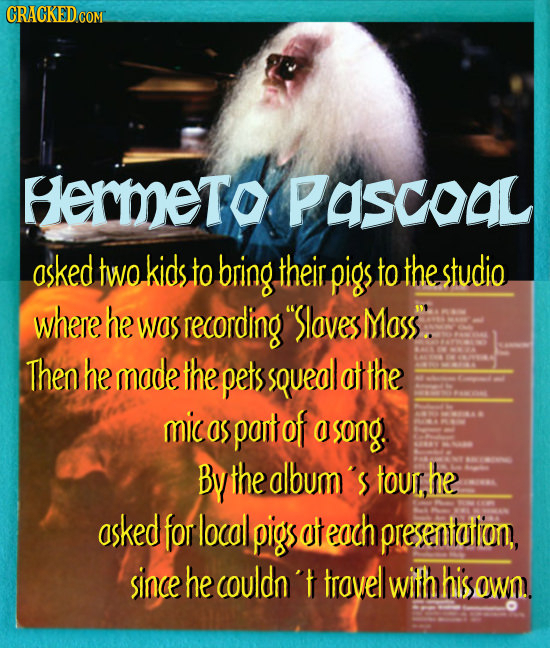 Hermeto PASCoaL asked two kids to bring their pigs to the studio where he was recording Sloves Mass. Then he made the pets sQueal att ThE mic as pant
