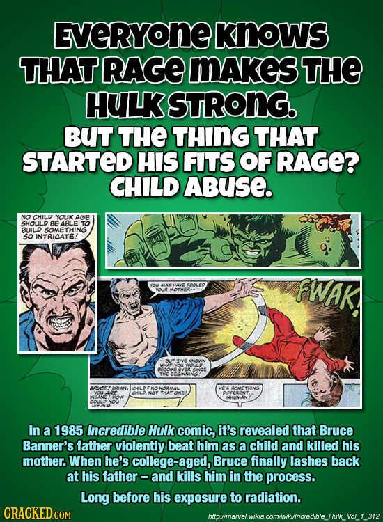 EVERYONE KNows THAT RAGE MAKeS THE HULK STRONG. BUT THE THING THAT STARTED HIS FITS OF RAGE? CHILD ABuSE. NO CHILV YOUK AGE SHOLLD BE ABLE TO BUILD SO