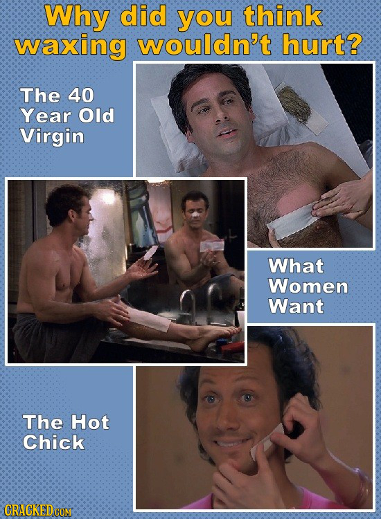 Why did you think waxing wouldn't hurt? The 40 Year Old Virgin What Women Want The Hot Chick