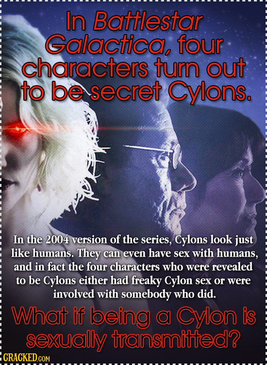 In Battlestar Galactica, four characters turn out to be secret Cylons. In the 2004 version of the series, Cylons look just like humans. They can even