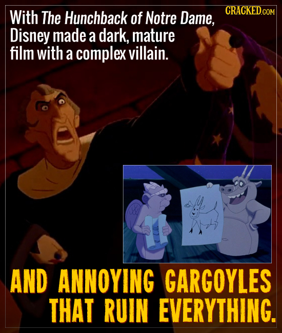 With The Hunchback of Notre Dame, Disney made a dark, mature film with a complex villain. AND ANNOYING GARGOYLES THAT RUIN EVERYTHING.