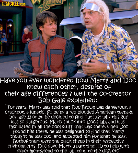CRACKED COM EN Have you ever wondered how Marty and DOC knew each other, despite of their age differences ? well the co-creator Bob Gale explained: F