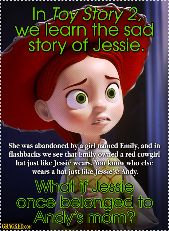 In Toy Story 2, we learn the sad story of Jessie. She was abandoned by a girl named Emily, and in flashbacks we see that Emily owned a red cowgirl hat