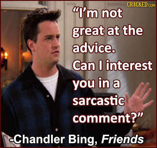 CRACKED I'm COM not great at the advice. Can 0 interest you in a sarcastic comment? -Chandler Bing, Friends