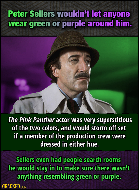Peter Sellers wouldn't let anyone wear green or purple around him. The Pink Panther actor was very superstitious of the two colors, and would storm of