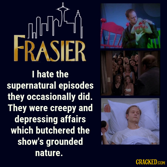 APP'LS FRASIER I hate the supernatural episodes they occasionally did. They were creepy and depressing affairs which butchered the shOW'S grounded nat