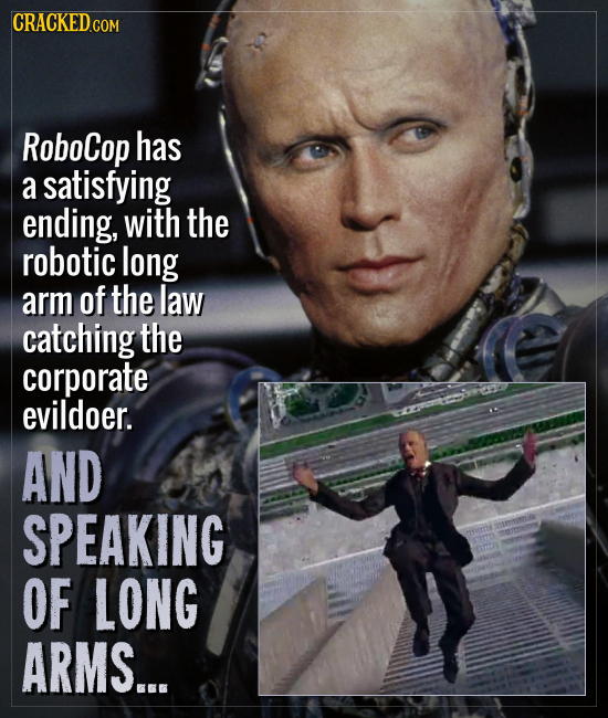 CRACKEDCO COM RoboCop has a satisfying ending, with the robotic long arm of the law catching the corporate evildoer. AND SPEAKING ensi OF LONG ARMS...