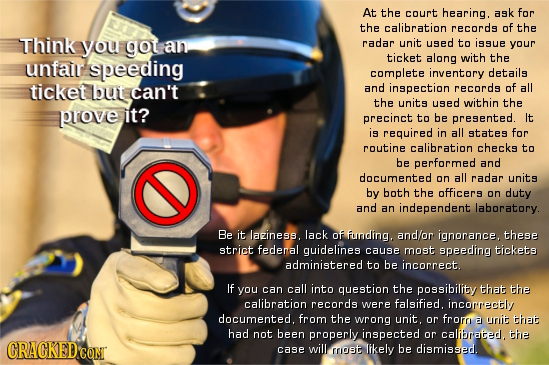 At the court hearing. ask for the calibration records of the Think you got an radar unit used to issue your ticket along with the unfair speeding comp