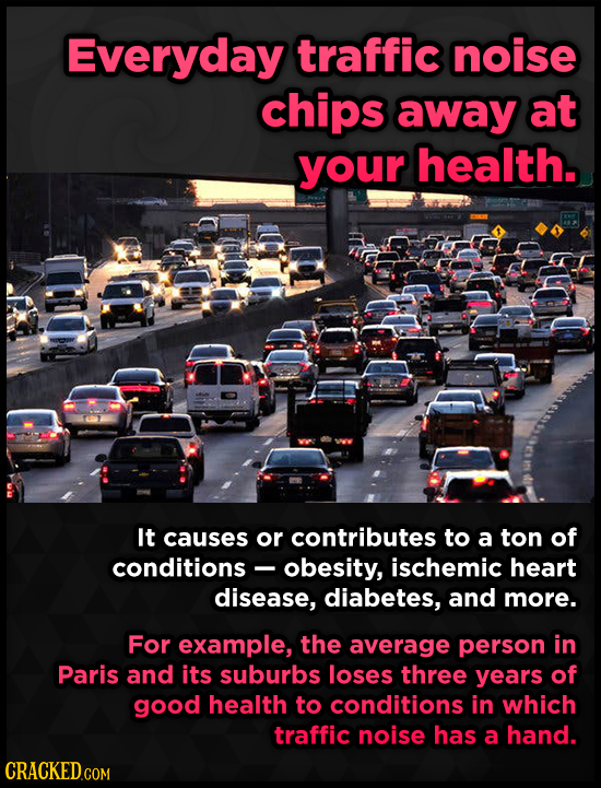 Everyday traffic noise chips away at your health. It causes or contributes to a ton of conditions- obesity, ischemic heart disease, diabetes, and more