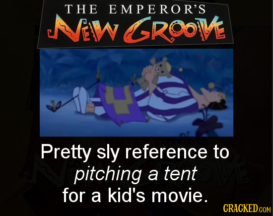 THE EMPEROR'S EIW GGROOVE Pretty sly reference to pitching a tent for a kid's movie.