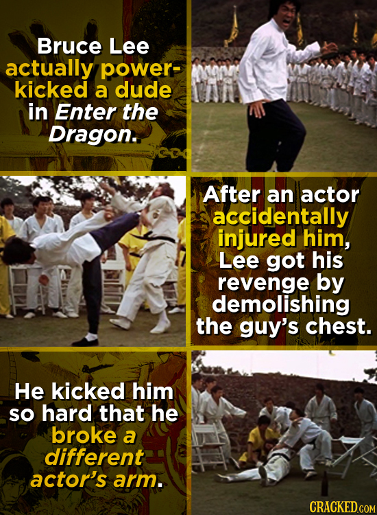 Bruce Lee actually power- kicked a dude in Enter the Dragon. After an actor accidentally injured him, Lee got his revenge by demolishing the guy's che