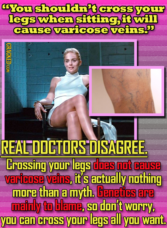 You shouldn't cross your legs when sitting, it will cause varicose veins' I REAL DOCTORS DISAGREE. Crossing your legs does not cause varicose veins,