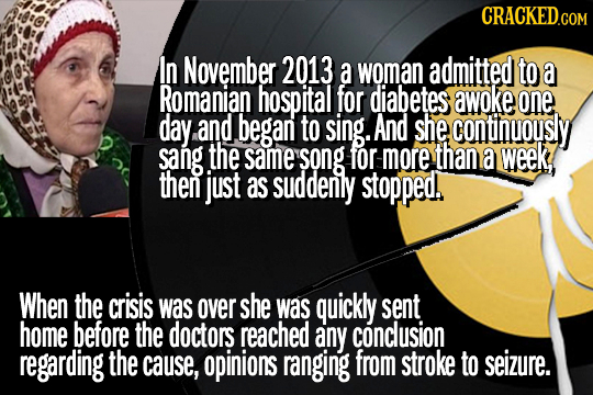 CRACKED.COM In November 2013 a woman admitted to a Romanian hospital for diabetes awoke one day and began to sing. And she continuously sang the same