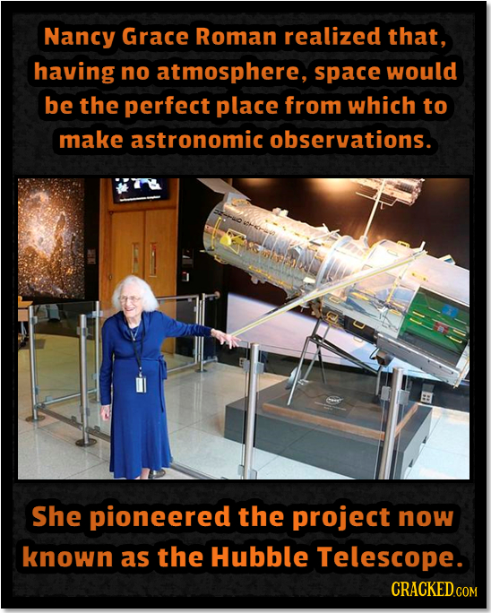 Nancy Grace Roman realized that, having no atmosphere, space would be the perfect place from which to make astronomic observations. She pioneered the