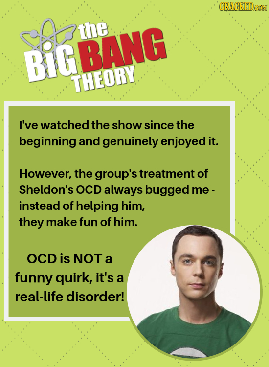 CRACKEDOON the BiGBANG THEORY I've watched the show since the beginning and genuinely enjoyed it. However, the group's treatment of Sheldon's OCD alwa