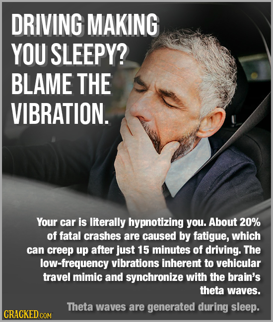 DRIVING MAKING YOU SLEEPY? BLAME THE VIBRATION. Your car is literally hypnotizing you. About 20% of fatal crashes are caused by fatigue, which can cre