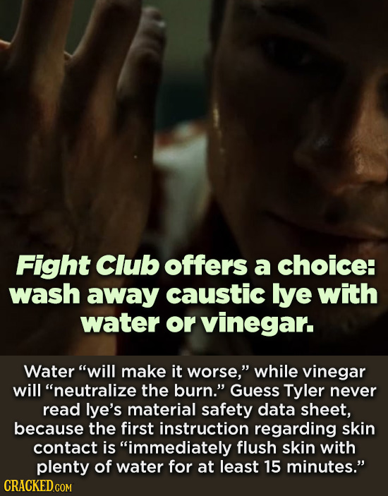 Fight Club offers a choice: wash away caustic lye with water or vinegar. Water will make it worse, while vinegar will neutralize the burn. Guess T