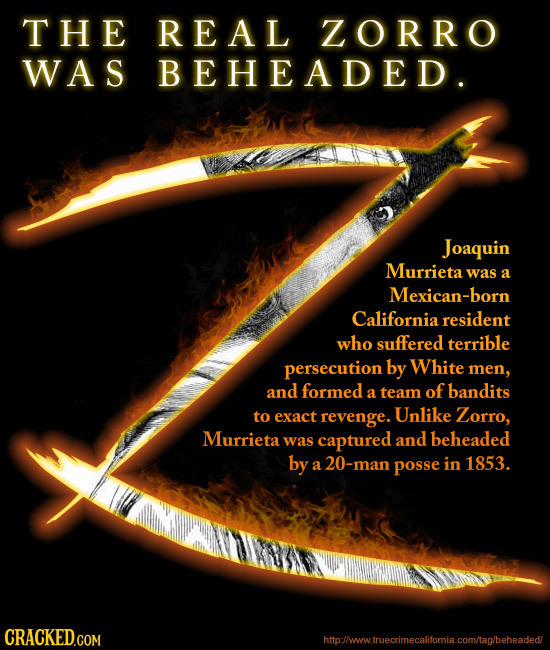 THE REAL ZORRO WAS BEHEADED. Joaquin Murrieta was a Mexican-bor California resident who suffered terrible persecution by White men, and formed of band