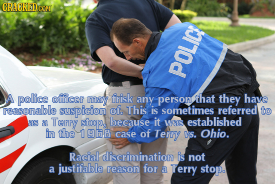 CRACKED CONT POLIC! A pollice officer eG may frisk any person that they have reasonable suspicion of. This is sometimes referred to as Terry because a