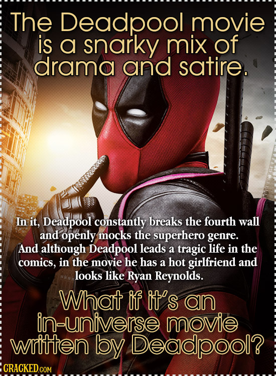 The Deadpool movie is a snarky mix of drama and satire. In it, Deadpool constantly breaks the fourth wall and openly mocks the superhero genre. And al