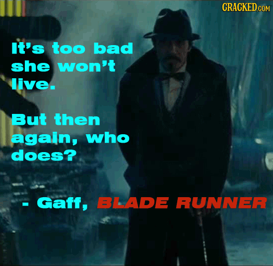 CRACKEDCON It's too bad she won't live. But then again, who does? Gaff, BLADE RUNNER