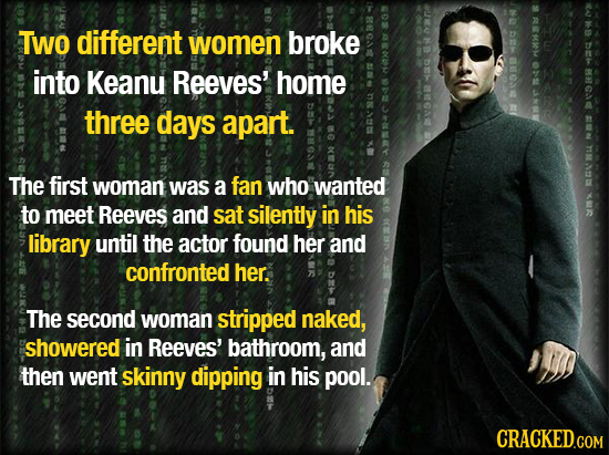 RM TWO different women broke DE 8 into 02 Keanu Reeves' home 86 three days apart. AI SAS The first woman was a fan who wanted BMU to meet Reeves and s