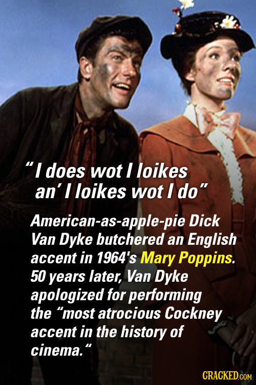 I does wot I loikes an'l loikes wot I do American-as- Dick Van Dyke butchered an English accent in 1964's Mary Poppins. 50 years later, Van Dyke apo