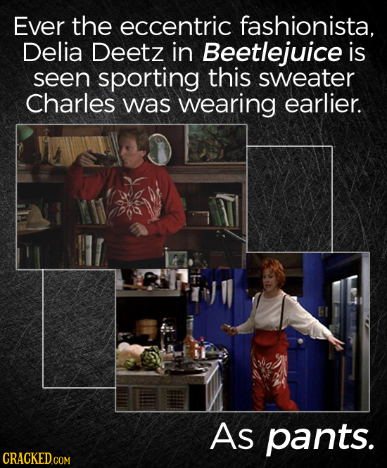 Ever the eccentric fashionista, Delia Deetz in Beetlejuice is seen sporting this sweater Charles was wearing earlier. As pants. CRACKEDcom