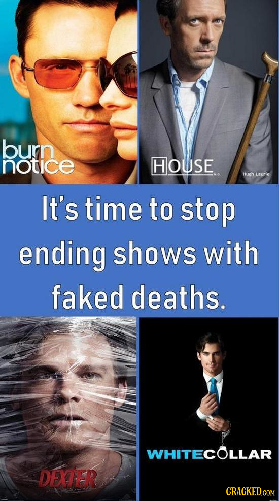 burn notice HOUSE Hush Laurie It's time to stop ending shows with faked deaths. WHITECOLLAR DEXTER
