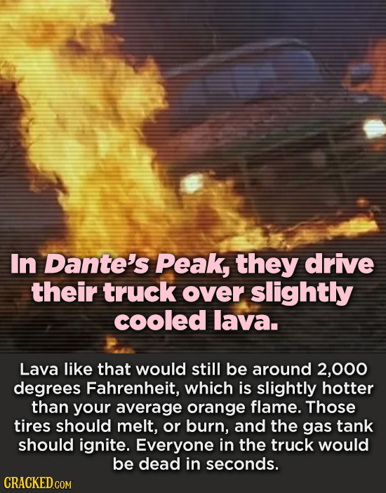 In Dante's Peak, they drive their truck over slightly cooled lava. Lava like that would still be around 2,000 degrees Fahrenheit, which is slightly ho
