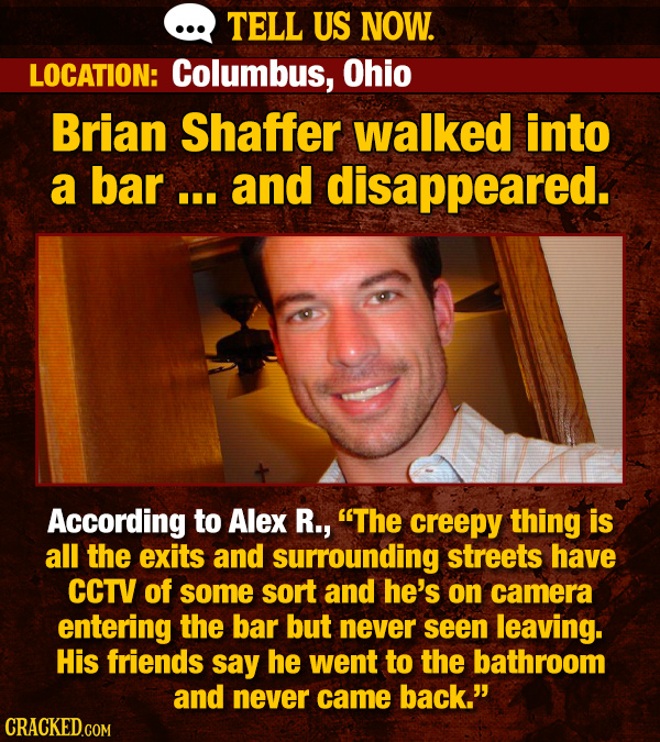 TELL US NOW. LOCATION: Columbus, Ohio Brian Shaffer walked into a bar... and disappeared. According to Alex R., The creepy thing is all the exits and