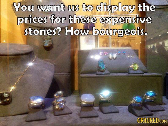 You want us to display the prices for these expensive stones? How bourgeois.