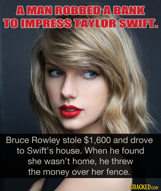 A MAN ROBBED A BANK TO IMPRESS TAYLOR SWIFT. Bruce Rowley stole $1,600 and drove to Swift's house. When he found she wasn't home, he threw the money o