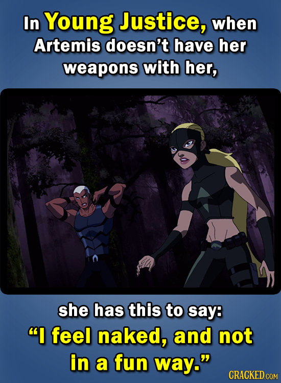 In Young Justice, when Artemis doesn't have her weapons with her, she has this to say: I feel naked, and not in a fun way.