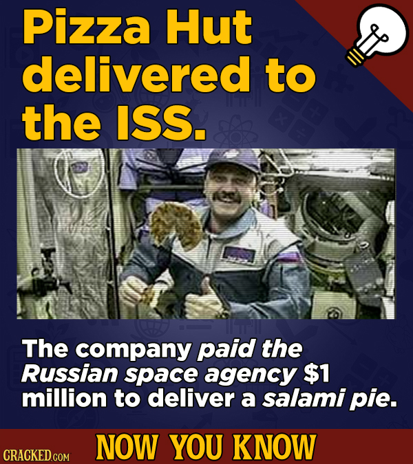 Pizza Hut delivered to the ISS. The company paid the Russian space agency $1 million to deliver a salami pie. NOW YOU KNOW CRACKED COM