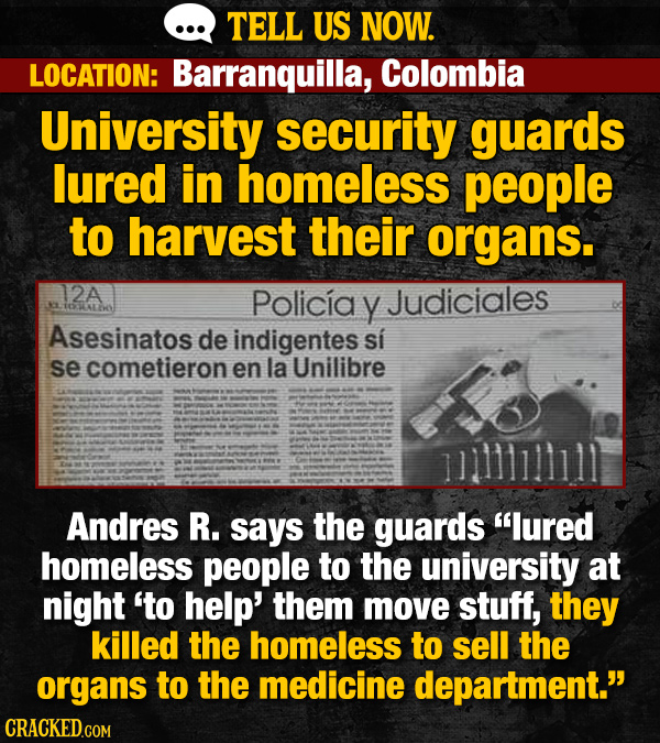 TELL US NOW. LOCATION: Barranquilla, Colombia University security guards lured in homeless people to harvest their organs. 12A Policiay Judiciales IdA