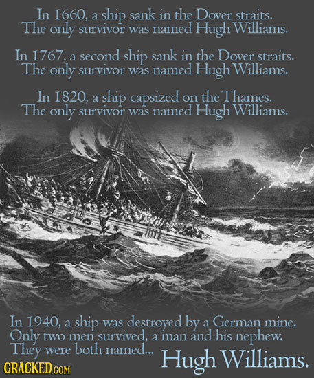 In I660, ship sank in the Dover a straits. The only Williams. survivor was named Hugh In I767, second ship sank in the Dover a straits. The only survi