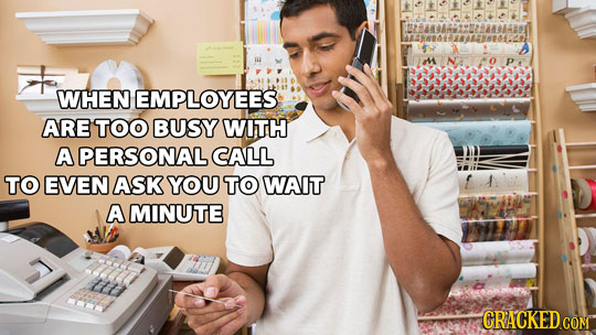 WHEN EMPLOYEES ARE TOO BUSY WITH A PERSONAL CALL TO EVEN ASK YOU TO WAIT A MINUTE CRACKED COM