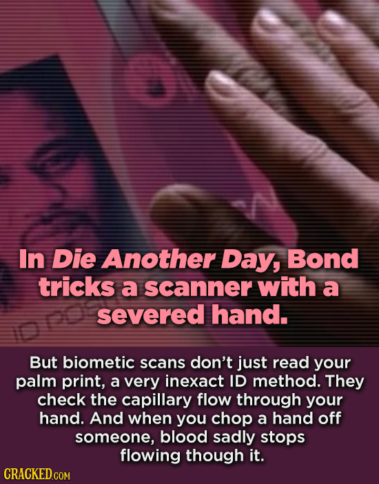 In Die Another Day, Bond tricks a scanner with a severed hand. But biometic scans don't just read your palm print, a very inexact ID method. They chec
