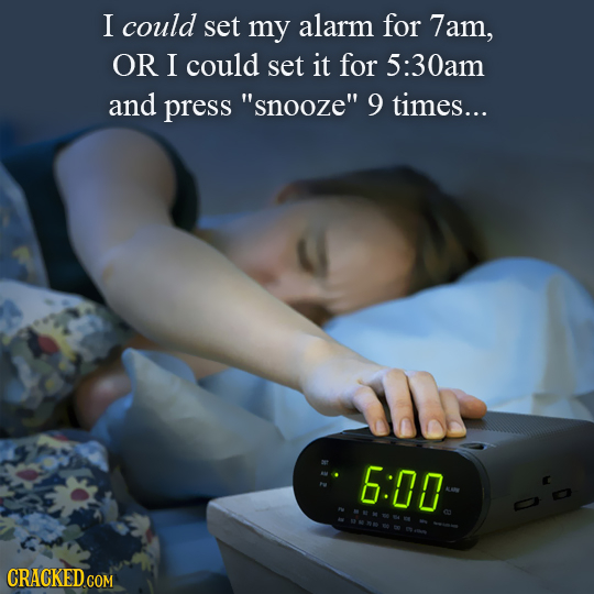 I could set my alarm for 7am, OR I could set it for 5:30am and press snooze 9 times... 6:00 CRACKED.COM