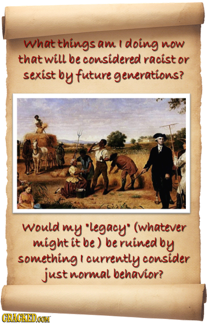 what things am doing now that Will be considered racist or sexist by future generations? would my legacy (whatever might it be) be ruinedb by somethi