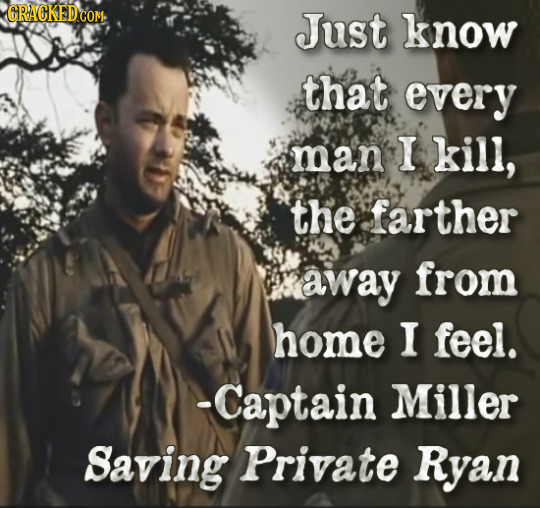 Just know that every man I kill, the farther away from home I feel. -Captain Miller Saving Private Ryan