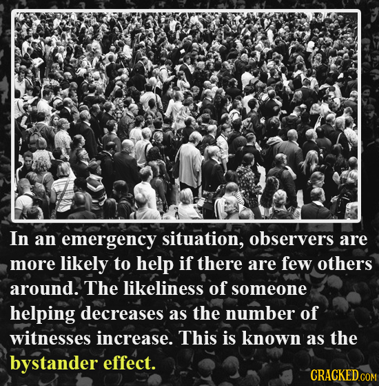 In an emergency situation, observers are more likely to help if there are few others around. The likeliness of someone helping decreases as the number