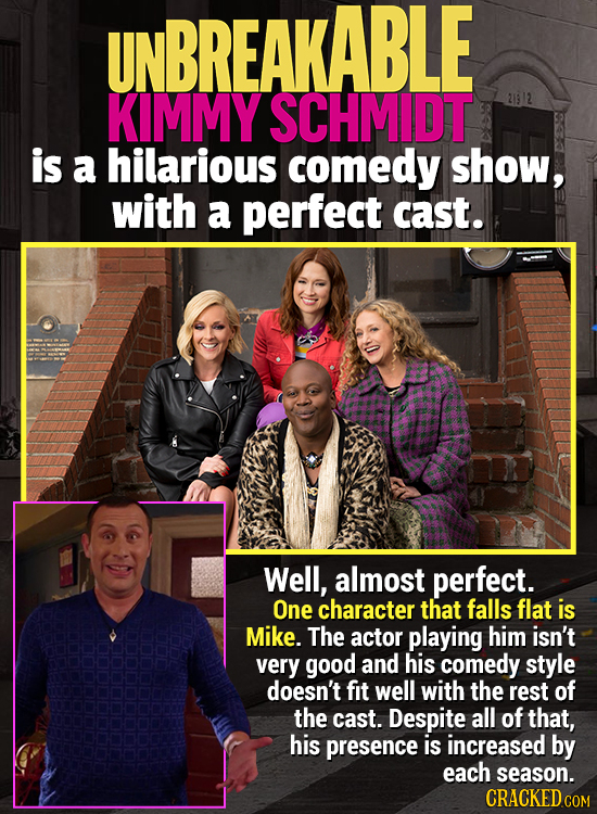 UNBREAKABLE KIMMY SCHMIDT is a hilarious comedy show, with a perfect cast. Well, almost perfect. One character that falls flat is Mike. The actor play