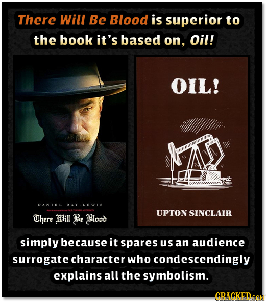 There Will Be Blood is superior to the book it's based on, Oil! OIL! DANIEL DAYLEWIS UPTON SINCLAIR There Mill Be Blood simply because it spares us an