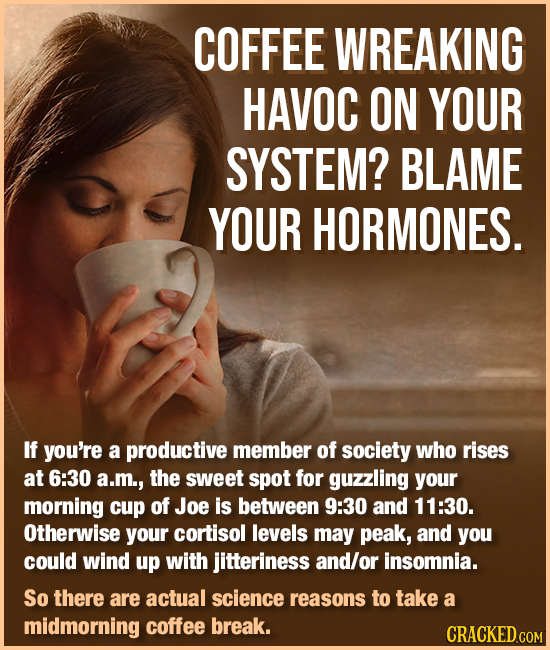 COFFEE WREAKING HAVOC ON YOUR SYSTEM? BLAME YOUR HORMONES. If you're a productive member of society who rises at 6:30 a.m., the sweet spot for guzzlin