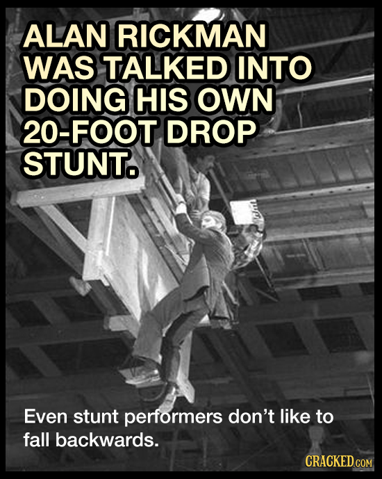 ALAN RICKMAN WAS TALKED INTO DOING HIS OWN 20-FOOT DROP STUNT Even stunt performers don't like to fall backwards. CRACKED