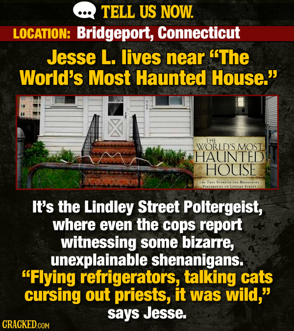 TELL US NOW. LOCATION: Bridgeport, Connecticut Jesse L. lives near The World's Most Haunted House. THE WORLD'S MOST HAUINTED HOUSE Tu BKIURPOR THK L